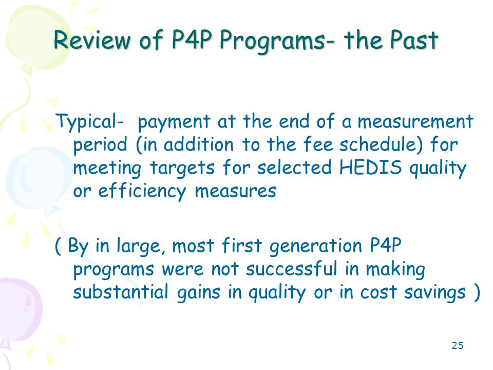 26 Review of P4P Programs- the Past Examples- HEDIS Measure- Adolescent Well Visits Threshold is 60% of all your teen patients need to have received by one year Once threshold is met, a payment is triggered (no threshold, no payment) of $40 per patient who received the service