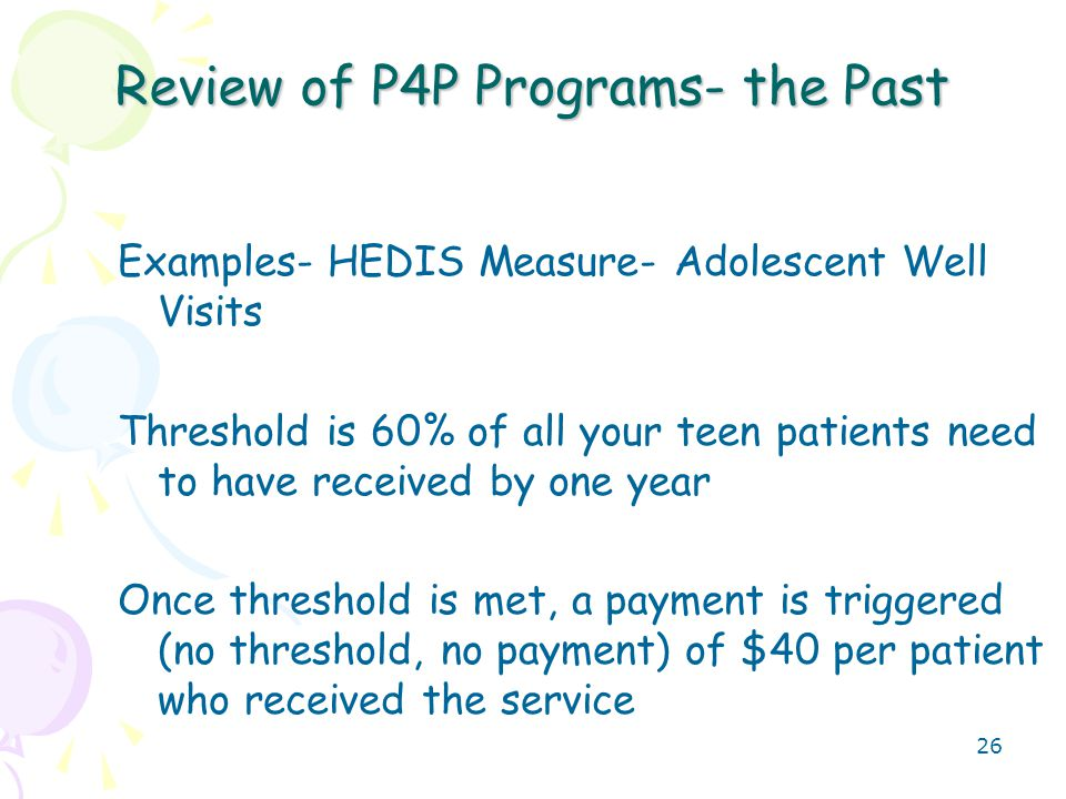 27 Review of P4P Programs- the Past Examples- HEDIS Measure- Adolescent Well Visits- Target for payment is 60% Your practice has 100 teen patients By December, 62 (62%) had their preventive visit, for a payment of 62 x $40 = $2480.