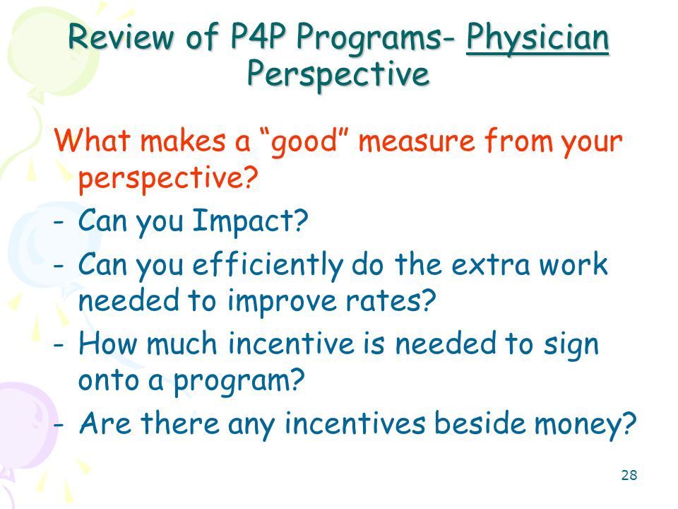 29 Evolution of P4P Programs- Payment for Value Payment at the end of a 12 month measurement period (in addition to the fee schedule) for meeting targets for quality- selected HEDIS measures plus Meeting threshold targets for Efficiency measures creates a cost savings pool (the gain ) that can be shared