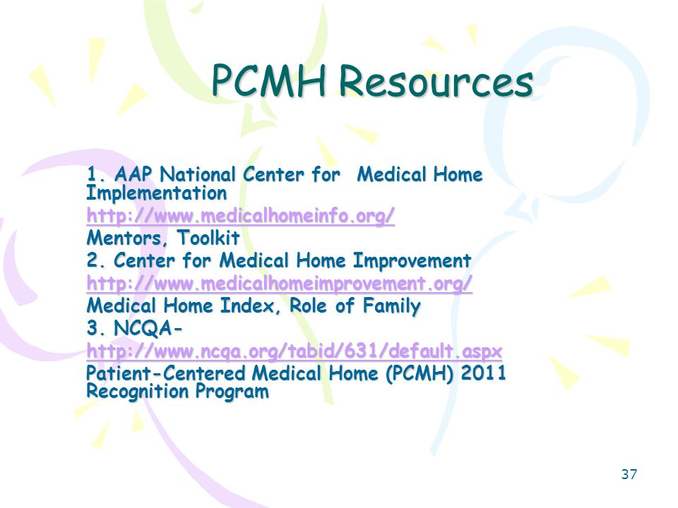 38 PCMH Resources 4.PCPCC- Patient Centered Medical Home Collaborative http://www.pcpcc.net/ Subject Matter- How and Why It works Payment Rate Brief- 2010 –a survey of pcmh reimbursement models Outcomes Report- 2010- a summary of quality and cost improvement made by exiting PCMH programs 5.