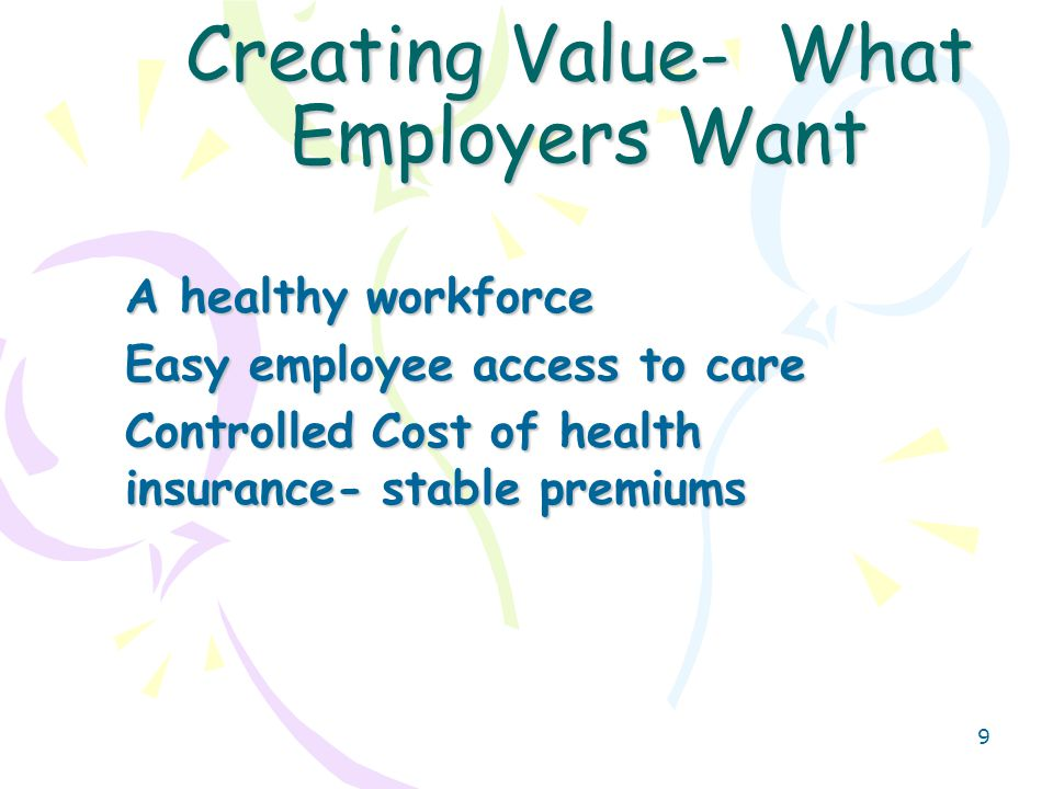 10 Creating Value- What Payers Want A Network of Providers who can partner to- Improve Quality- measured (HEDIS) Lower Cost – inpatient, emergency, and pharmacy services Use Evidenced Based Medicine Create and maintain Access for their members Receive and Use data to improve care