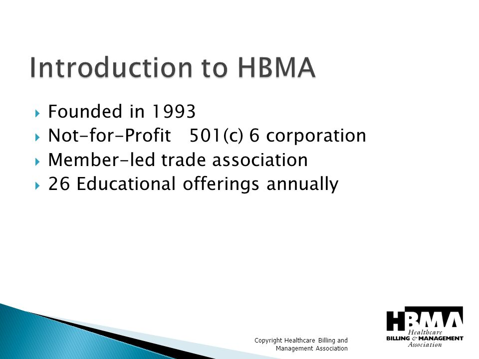Copyright Healthcare Billing and Management Association  650+ member companies  Employ over 30,000 employees  Represent nearly 30% of all healthcare providers  Submit 360 million claims annually  Represent all medical specialties
