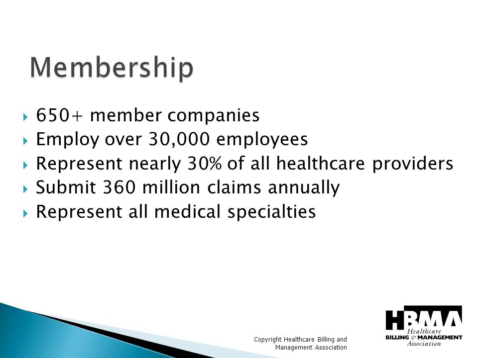 Copyright Healthcare Billing and Management Association  HBMA is committed to advancing the healthcare billing and management industry through advocacy and by providing education, information and other valuable resources to its members while promoting high ethical and professional standards.