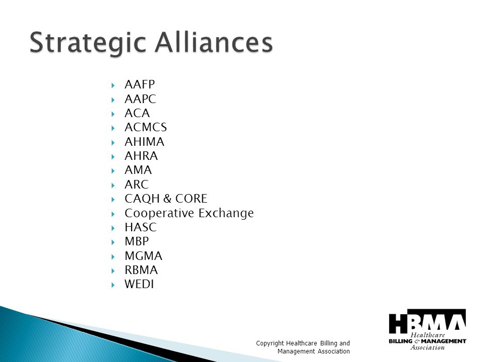 Copyright Healthcare Billing and Management Association  Came about as part of our outreach  Reciprocal exchange of ideas, knowledge and ACTION  We feel it is essential to work together to achieve administrative simplification