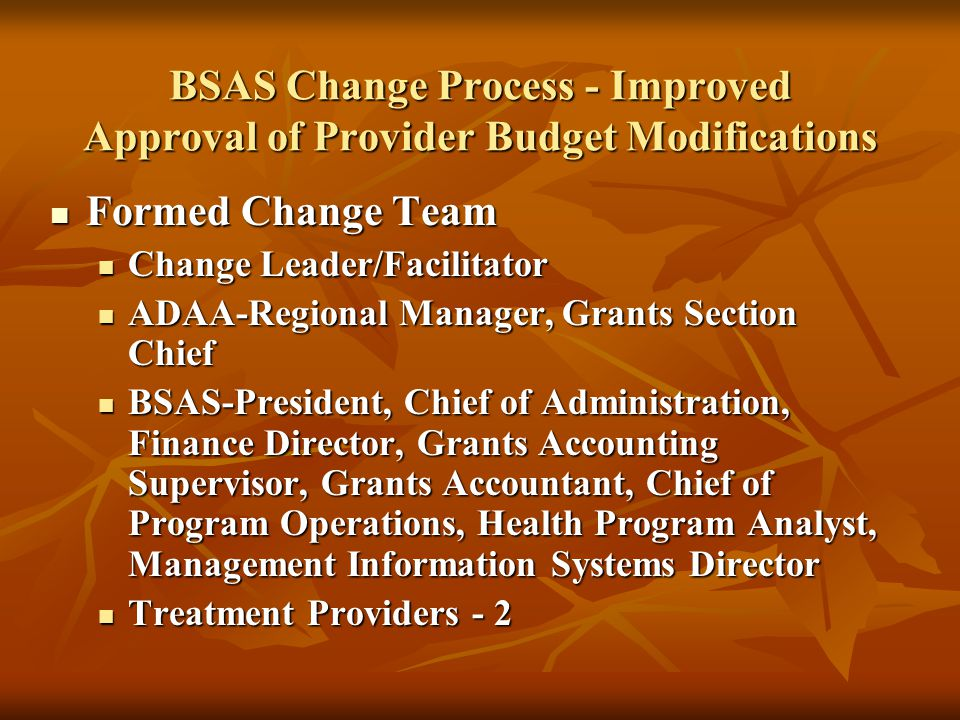 Improvement Process Reviewed data on budget modifications in FY07 (n=32) Reviewed data on budget modifications in FY07 (n=32) Time required for approval (average of 49 days) Time required for approval (average of 49 days) Progression of approvals (50% approved out of order ) Progression of approvals (50% approved out of order ) Were actual practices consistent with current policy & procedures (NO) Were actual practices consistent with current policy & procedures (NO) Flowcharted current actual practices Flowcharted current actual practices Identified problem areas Identified problem areas Duplication of effort among staff & providers Duplication of effort among staff & providers Lack of clarity on procedures among staff & providers Lack of clarity on procedures among staff & providers Program Analyst review occurred too late in the process Program Analyst review occurred too late in the process Identified improvements Identified improvements Reduced time of approval from 49 days to 30 days Reduced time of approval from 49 days to 30 days Created Routing Slip to facilitate staff approvals Created Routing Slip to facilitate staff approvals Created new Policy & Procedures and Provider Instructions Created new Policy & Procedures and Provider Instructions