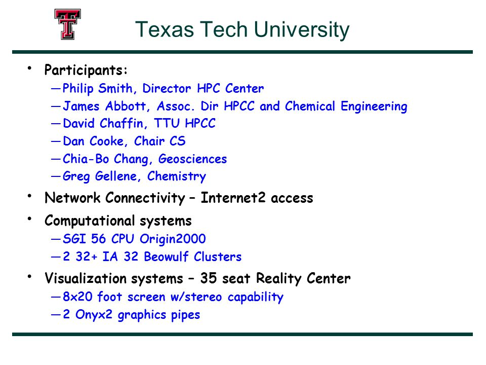 University of Houston Participants: —Art Vailas, Vice-provost Research —Lennart Johnsson, Professor CS —Barbara Chapman, Professor CS —Kim Andrews, Director High Performance Computing Network Connectivity – Internet2 access Computational systems —IBM 64 CPU SP2 —Linux Clusters (40 dual processors) w/multiple high speed interconnects —Sun Center of Excellence –3 SunFire 6800s (48 processors), 12 SunFire V880 Visualization systems —Multimedia Theatre/Cave —ImmersaDesk