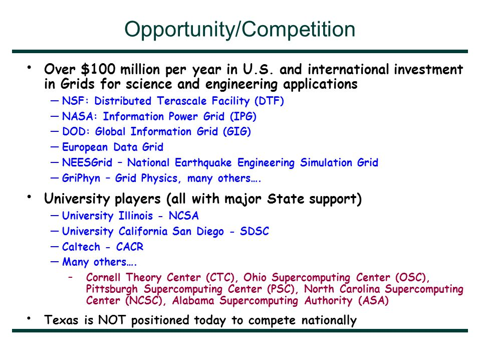 National Opportunities Abound Funding Opportunities in I/T One Application Area - Nano $2.268BTotal $740MNSF $230MNASA $233MHHS/NIH $4MEPA $667MDOE $350MDOD $44MDOC/NIST FY2001 FundingAgency $497MTotal $217MNSF $20MNASA $36MHHS/NIH $0MEPA $96MDOE $110MDOD $18MDOC/NIST FY2001 FundingAgency Many application areas of interest to Texas require significant computing, communications and collaborative technologies: - biotechnology, environmental, aerospace, petrochemical…