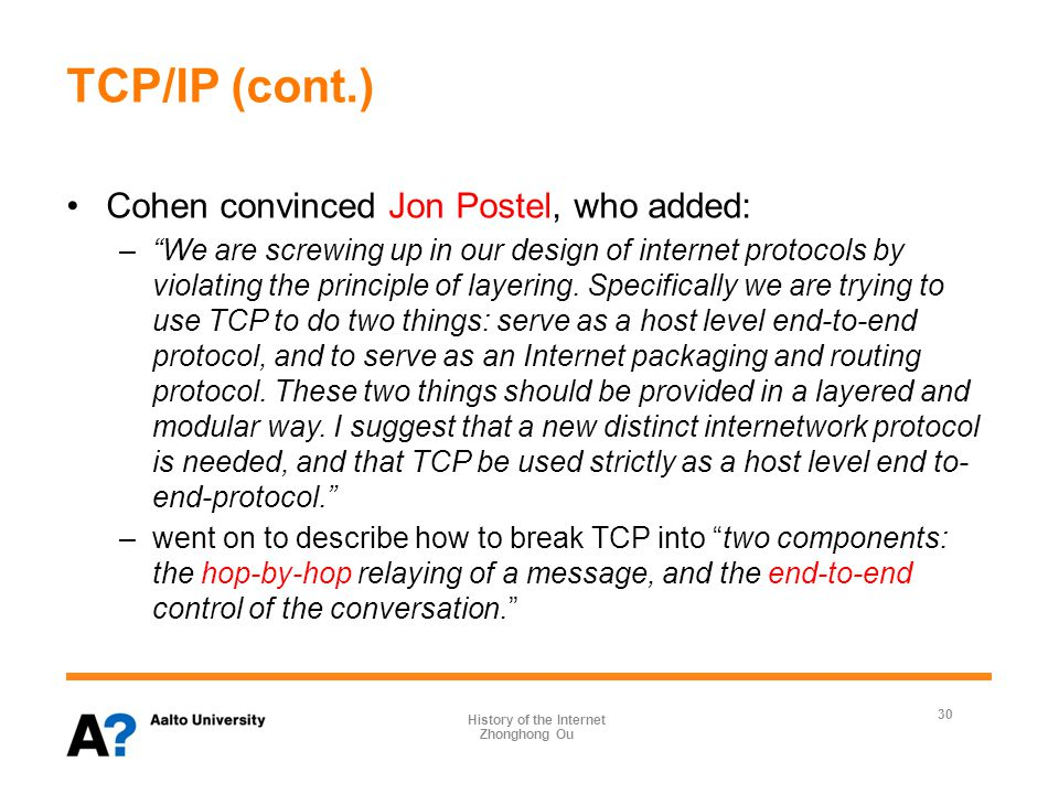 TCP/IP (cont.) 1978, TCP Version 3 introduced the split into two components, but it was only in TCP Version 4 (1980, with an update in 1981) that Internet Protocol (IP) was separated from TCP (which now represents Transmission Control Protocol) and was referred to as TCP/IP.