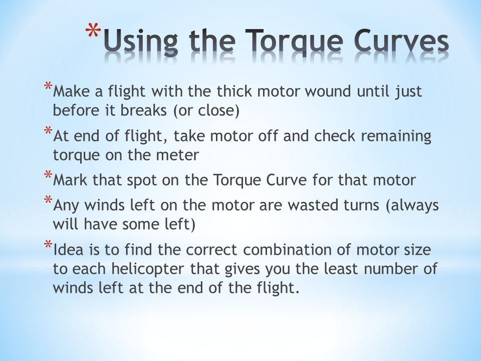 * Thrust is needed to counter the weight of the Helicopter * Thrust > Mass = Climbing * Thrust = Mass = Hovering * Thrust < Mass = Descent * For Helicopters, it is important to be powered for the whole flight * Building a Torque Meter - http://www.soinc.org/sites/default/files/upload ed_files/torqueMeter.pdf http://www.soinc.org/sites/default/files/upload ed_files/torqueMeter.pdf