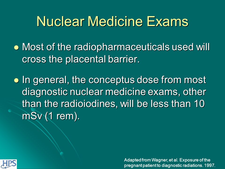 Nuclear Medicine Exams Doses to conceptus from sodium 131 iodide: Doses to conceptus from sodium 131 iodide: Thyroid Thyroid Less than 8 or 9 weeks: thyroid not functional Less than 8 or 9 weeks: thyroid not functional 3-5 months: 0.26-0.64 Sv to conceptus from one MBq administered to mother (960-2,400 rem/mCi) 3-5 months: 0.26-0.64 Sv to conceptus from one MBq administered to mother (960-2,400 rem/mCi) 6-9 months: 0.43-0.84 Sv to conceptus from one MBq administered to mother (1,600-3,100 rem/mCi) 6-9 months: 0.43-0.84 Sv to conceptus from one MBq administered to mother (1,600-3,100 rem/mCi) Whole Body Whole Body Less than 3 months: 27-310 µSv to conceptus from one MBq administered to mother (0.1-1.15 rem/mCi) Less than 3 months: 27-310 µSv to conceptus from one MBq administered to mother (0.1-1.15 rem/mCi) 3-9 months: <55 µSv to conceptus from one MBq administered to mother (<0.2 rem/mCi) 3-9 months: <55 µSv to conceptus from one MBq administered to mother (<0.2 rem/mCi) Adapted from Wagner, et al.