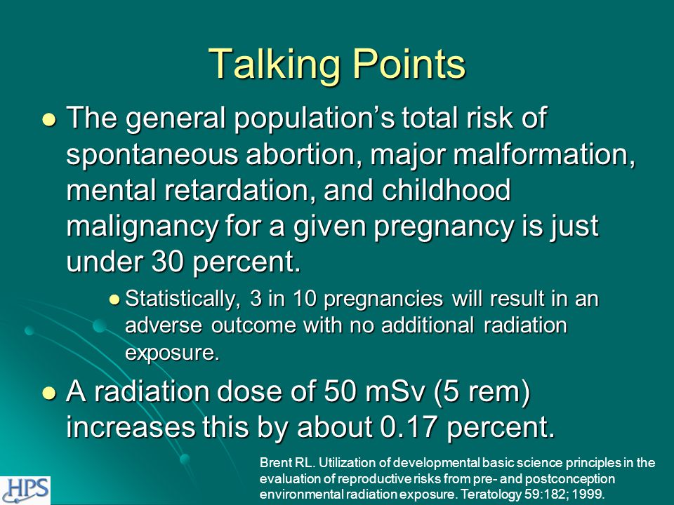 Talking Points The risk of abnormality is considered to be negligible at 50 mSv (5 rem) or less when compared to other risks of pregnancy. The risk of abnormality is considered to be negligible at 50 mSv (5 rem) or less when compared to other risks of pregnancy. The risk of malformation is increased only at levels above 150 mSv (15 rem). The risk of malformation is increased only at levels above 150 mSv (15 rem). Adapted from NCRP Report 54.