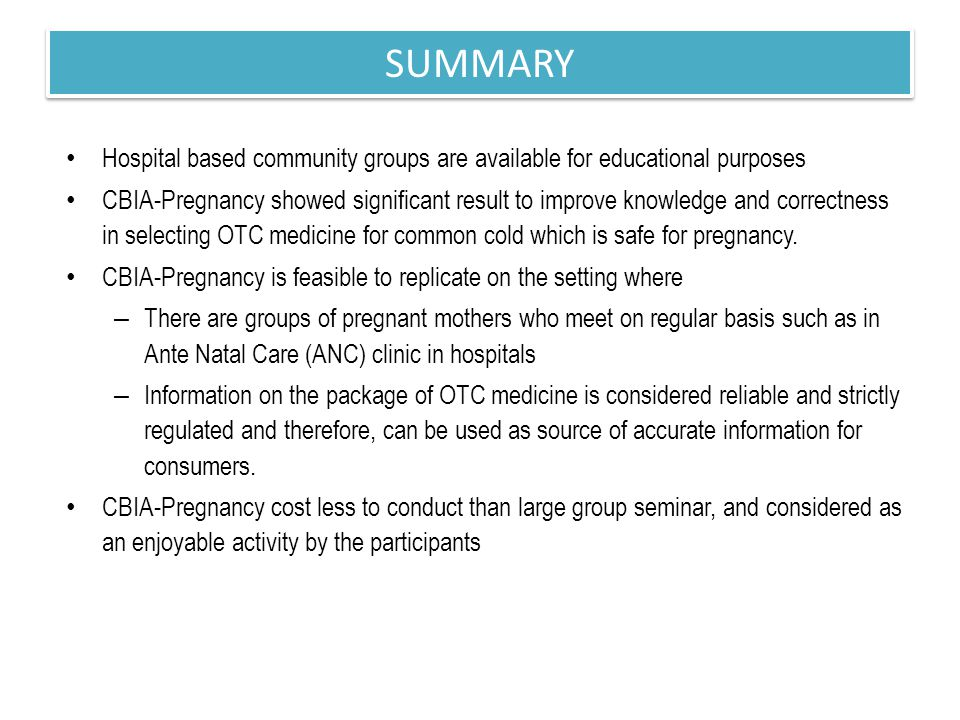 This strategy will provide hospitals with tools for hospital-based community empowerment and for promoting self-learning behavior among the community CONCLUSION & POLICY IMPLICATION CBIA-Pregnancy is proven effective in improving knowledge and skills on selecting OTC medicine for common cold for pregnant women and is feasible to implement in hospital based community setting
