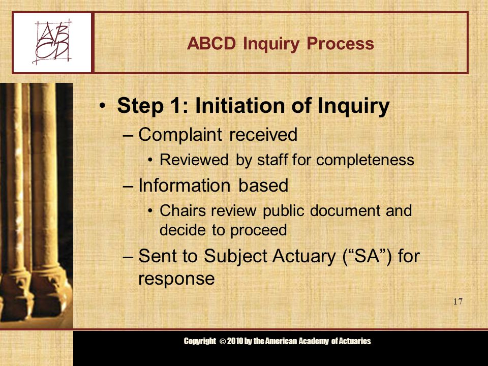 Copyright © 2009 by the Actuarial Board for Counseling and Discipline Copyright © 2010 by the American Academy of Actuaries ABCD Inquiry Process Step 2: Chairs' review –Chairs evaluate complaint and response for possible material violation –Chairs decide whether to Seek additional information Dismiss complaint Offer mediation Commence investigation –Notify Subject Actuary, complainant and ABCD 18