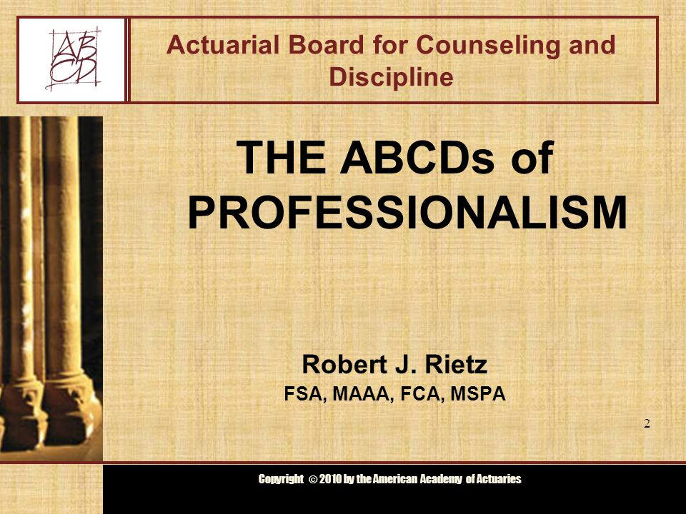 Copyright © 2009 by the Actuarial Board for Counseling and Discipline Copyright © 2010 by the American Academy of Actuaries Agenda Background on ABCD Code of Professional Conduct Discipline Process Case Studies 3