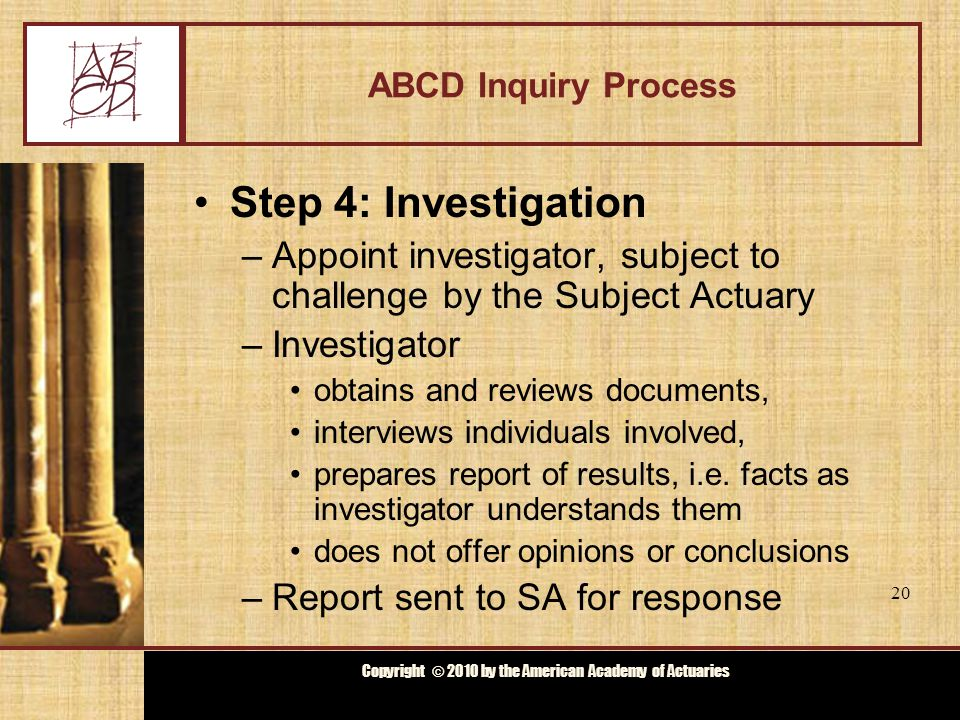 Copyright © 2009 by the Actuarial Board for Counseling and Discipline Copyright © 2010 by the American Academy of Actuaries ABCD Inquiry Process Step 5: ABCD consideration –All documents sent to ABCD members –Case discussed at ABCD meeting –ABCD decides whether to Seek additional information Dismiss (with/without guidance) Counsel the Subject Actuary Conduct a hearing 21