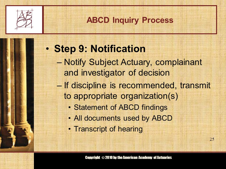Copyright © 2009 by the Actuarial Board for Counseling and Discipline Copyright © 2010 by the American Academy of Actuaries ABCD Inquiry Process Step 10: Member Organization –If discipline is recommended –Conducts proceedings hearing according to its rules –May decide to Impose recommended discipline Impose greater level of discipline Impose lower level of discipline Not impose any discipline 26