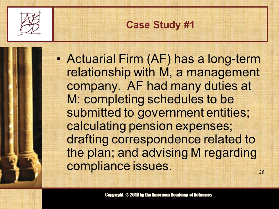 Copyright © 2009 by the Actuarial Board for Counseling and Discipline Copyright © 2010 by the American Academy of Actuaries Case Study #1 M wanted to offer its employees an Early Retirement Plan (ERP).