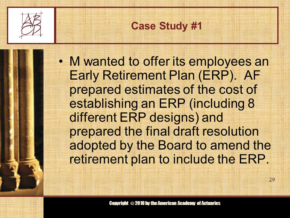 Copyright © 2009 by the Actuarial Board for Counseling and Discipline Copyright © 2010 by the American Academy of Actuaries Case Study #1 The Board adopted the amended retirement plan to include the ERP.