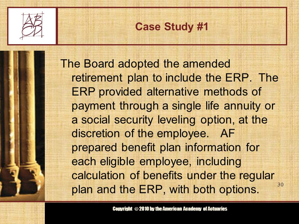 Copyright © 2009 by the Actuarial Board for Counseling and Discipline Copyright © 2010 by the American Academy of Actuaries Case Study #1 Four employees retired pursuant to the ERP and began to receive their benefits pursuant to the social security leveling option.