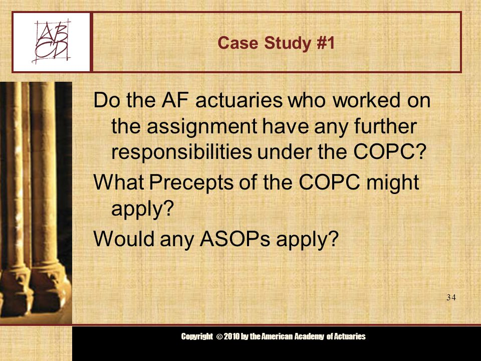 Copyright © 2009 by the Actuarial Board for Counseling and Discipline Copyright © 2010 by the American Academy of Actuaries Case Study #1 Have the AF actuaries satisfied their responsibilities under the Code of Professional Conduct.