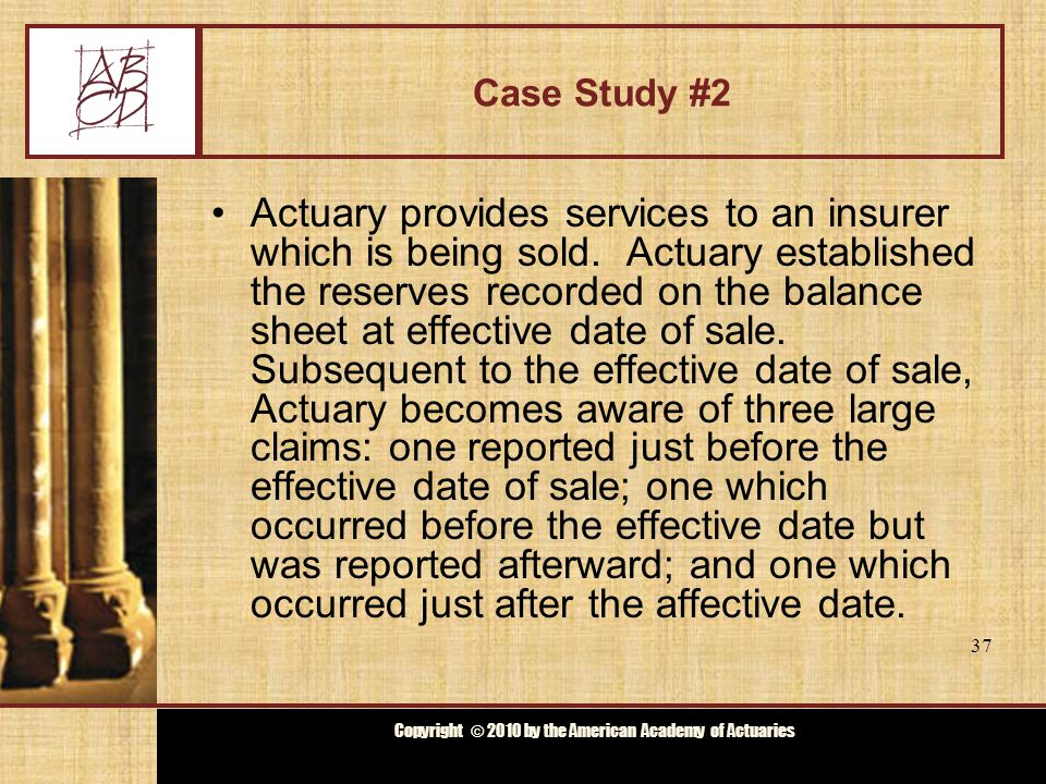 Copyright © 2009 by the Actuarial Board for Counseling and Discipline Copyright © 2010 by the American Academy of Actuaries Case Study #2 The claims were unusual and could not be foreseen when Actuary calculated reserves for effective date of sale.