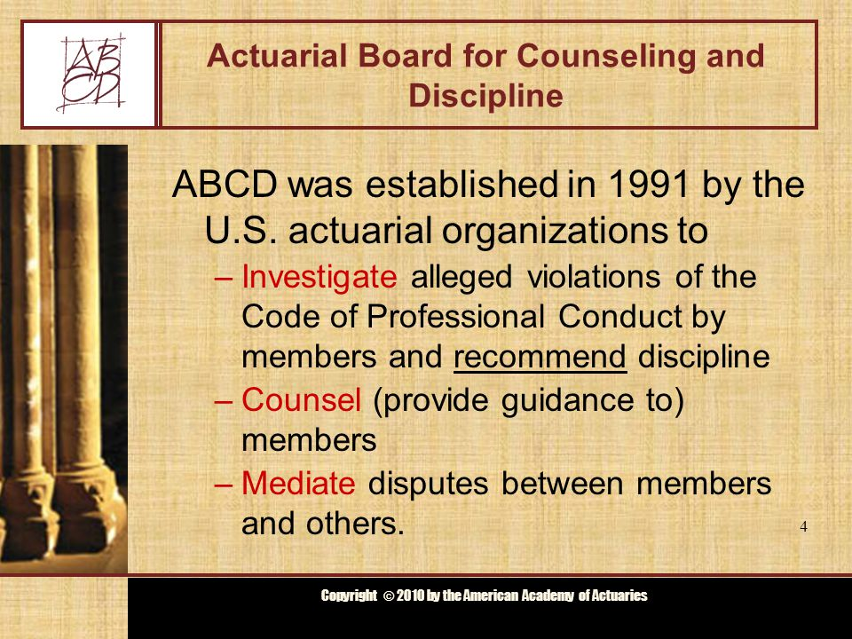Copyright © 2009 by the Actuarial Board for Counseling and Discipline Copyright © 2010 by the American Academy of Actuaries ABCD Membership Appointed by Council of U.S.