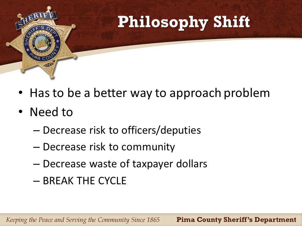 Philosophy Shift Goals – Improve officer safety – Improve community safety Identify and intervene sooner when possible – Improve efficiency & save taxpayer dollars – Reduce liability to the department Fewer hands on situations – BREAK THE CYCLE