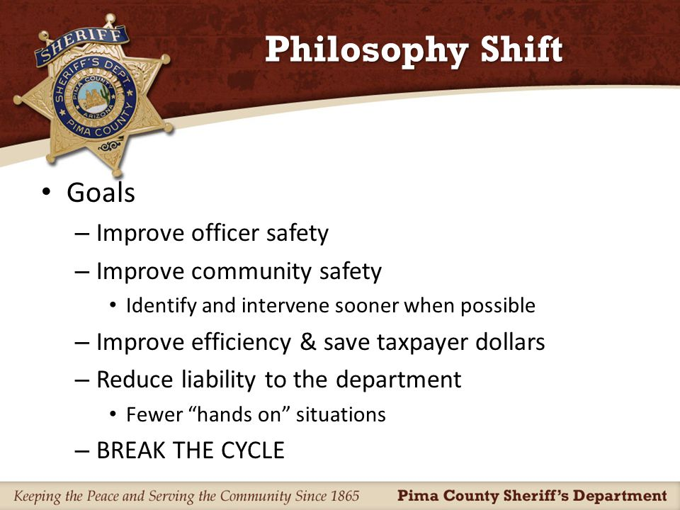 Philosophy Shift To help meet goals – Need changes in the legal system Courts' expectation to treat individuals with mental illness differently – Changes in community resources Active Crisis Intervention Training (CIT) program collaboration Collaboration with mental health system Collaboration with other law enforcement agencies
