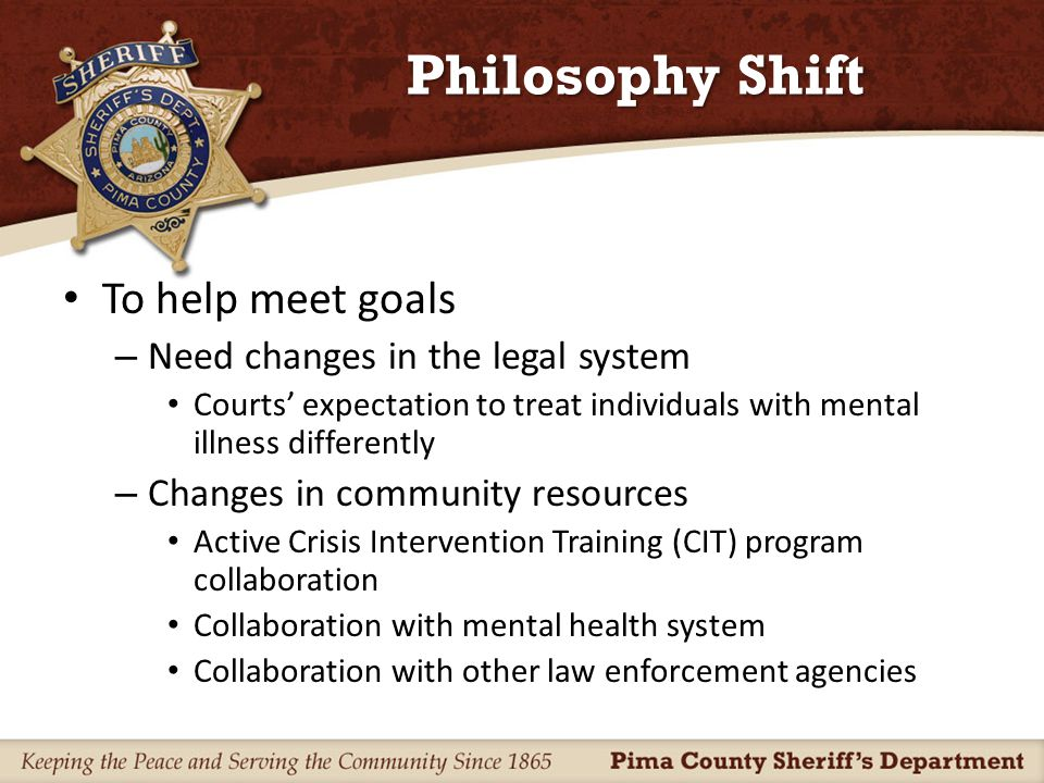 The Old Approach Patrol deputies would look for the quickest, easiest solution to a situation with a mental health nexus – Often resulting in arrest and incarceration – As a result, the Pima County Jail is now the largest behavioral health facility in southern Arizona – The problems continue