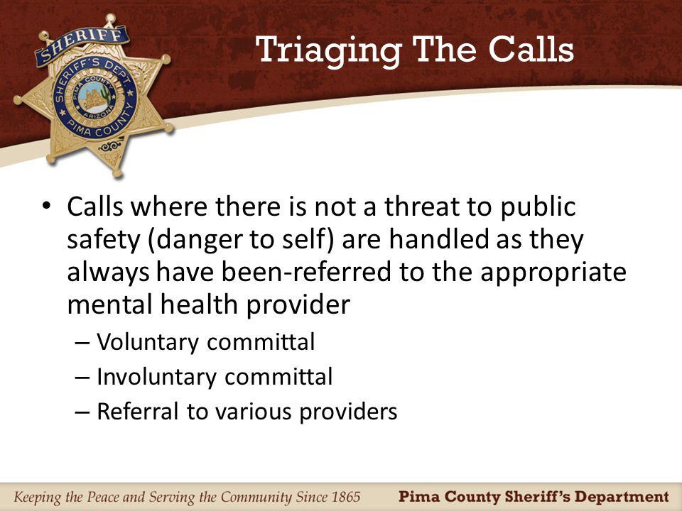 Triaging The Calls Calls for service where there is a criminal component, and the person is a threat to others (public safety) – Routed to the MHST Unit for follow up – A full criminal/mental health investigation is conducted where appropriate – A unique 2-pronged process is initiated