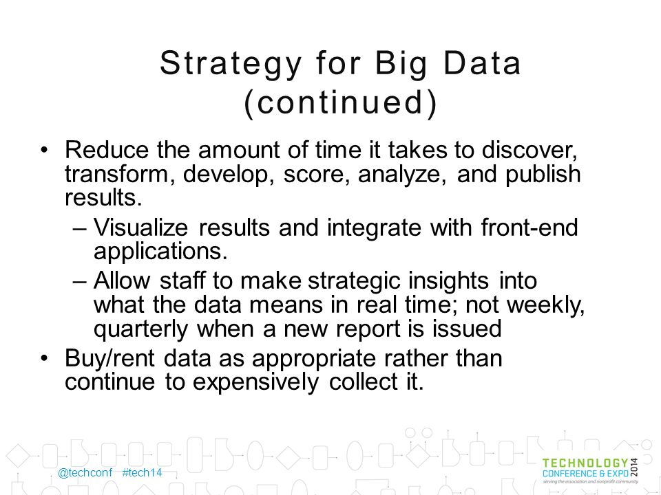 @techconf #tech14 Strategy for Big Data (continued) Democratize data across the Association –Allow business units to access all Association data, if appropriate, to assist in making their decisions.