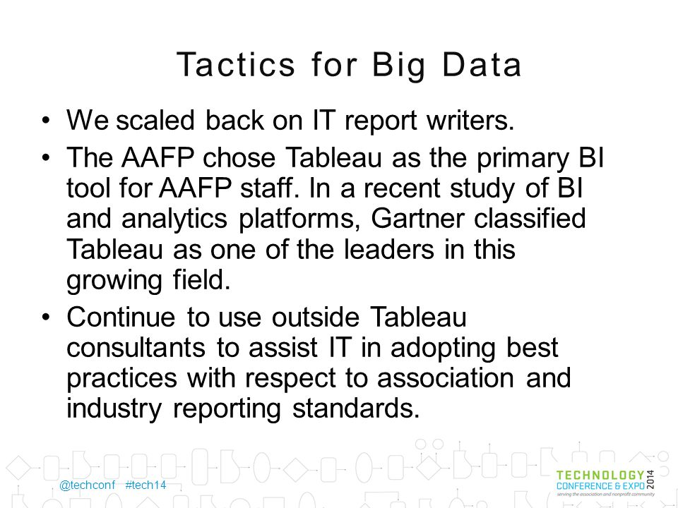 @techconf #tech14 Tactics for Big Data (continued) Assign an IT Business Analyst half-time for six to 12 months to work with the business units in defining, strategizing and implementing their data analytic strategy.