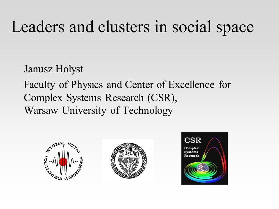 Leaders and clusters in social space Janusz Hołyst Faculty of Physics and Center of Excellence for Complex Systems Research (CSR), Warsaw University of Technology