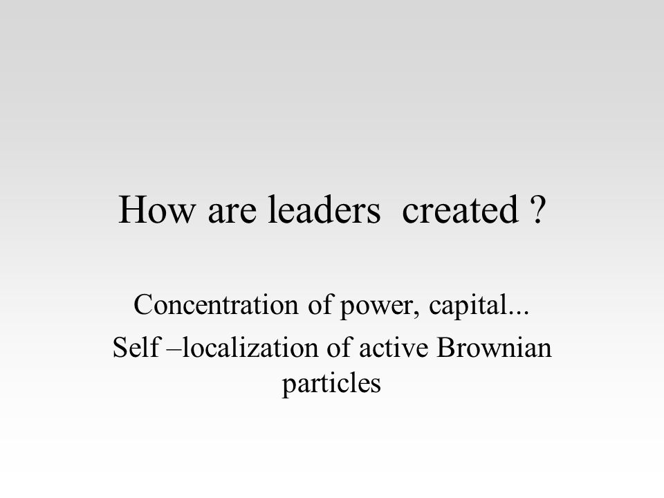 How are leaders created .Concentration of power, capital...