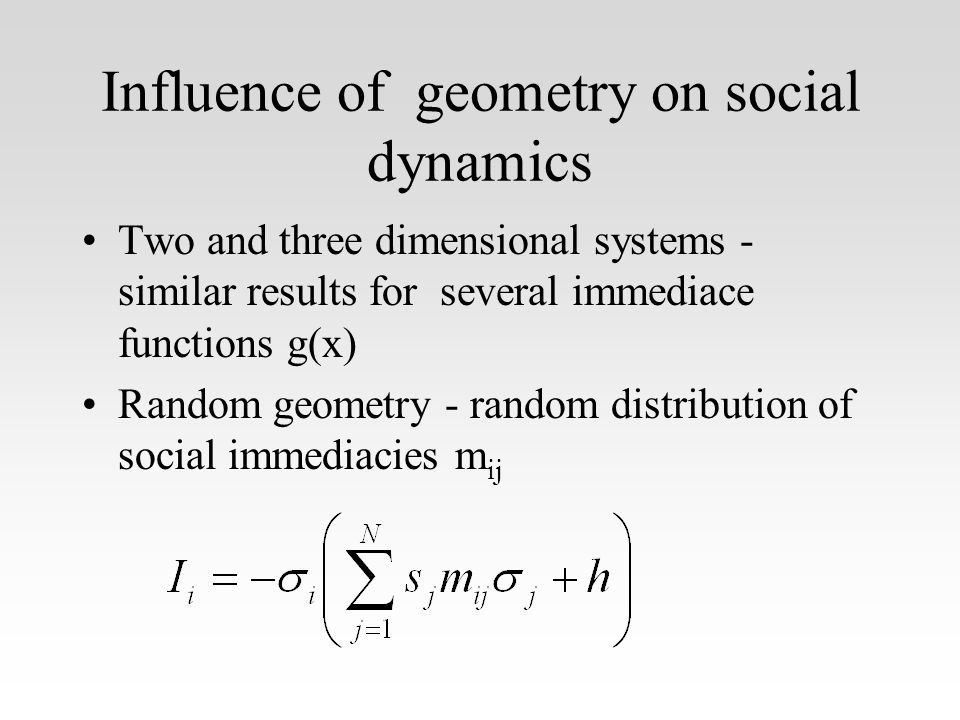Influence of geometry on social dynamics Two and three dimensional systems - similar results for several immediace functions g(x) Random geometry - random distribution of social immediacies m ij