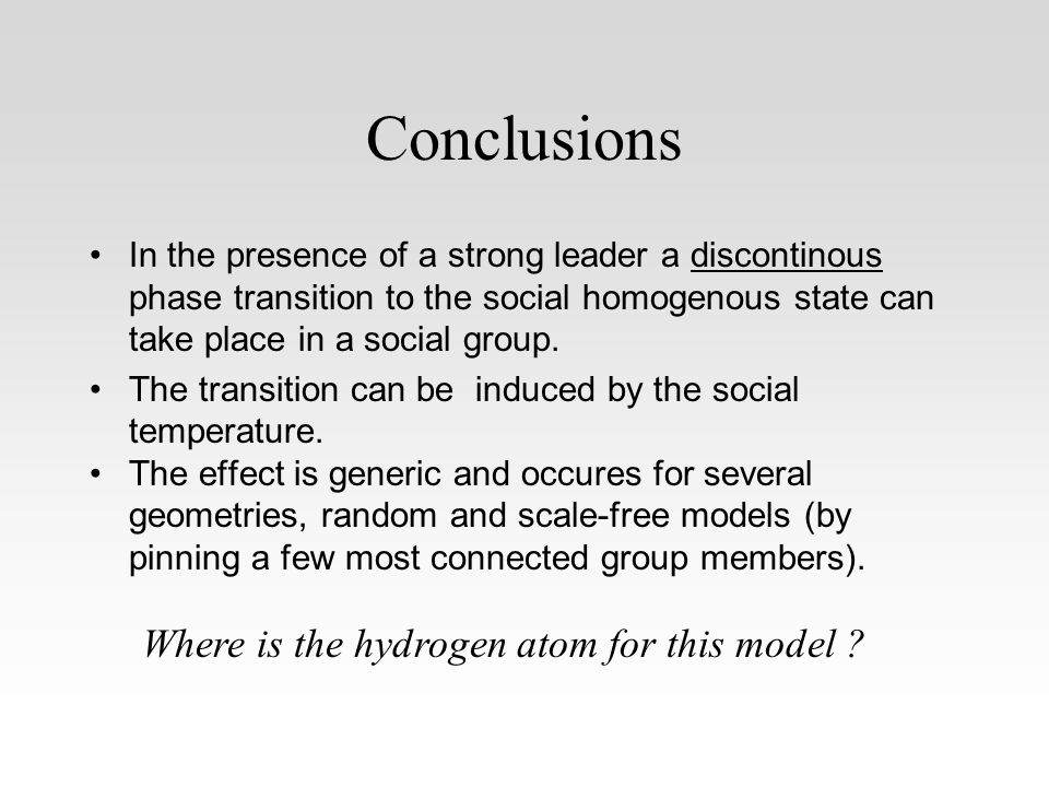 Conclusions In the presence of a strong leader a discontinous phase transition to the social homogenous state can take place in a social group.
