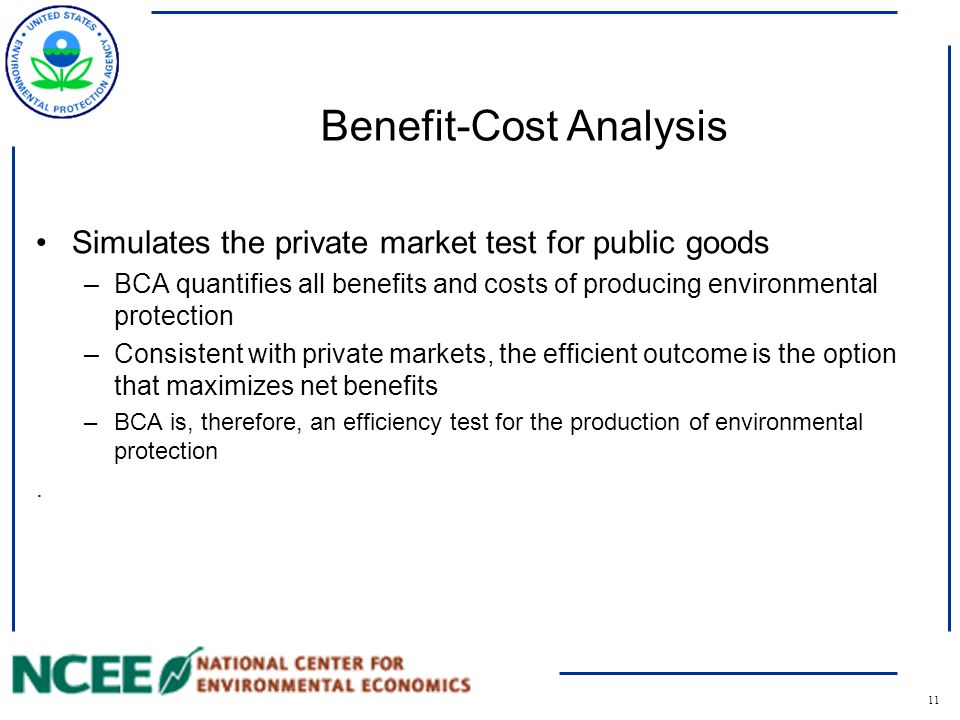 12 Benefits Rules for determining the benefit, or value, of environmental protection are the same as those in the private market – quantify the willingness to pay for the environmental commodity Value is determined by what consumers are willing to pay for a commodity, not what the analyst believes the value to be –Economists look to see what values society places on environmental goods –Analysts do not assign their own values Because environmental protection it is a public good, the benefits of a policy are the sum total of each affected individual's willingness to pay for the policy