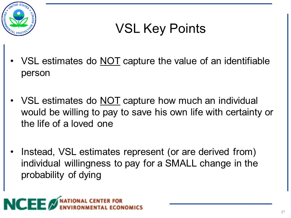 18 Example VSL Calculations Suppose that each of 10,000 people were willing to pay $500 each for the 1 in 10,000 risk reduction –The value of that statistical life is the sum of the total of the individual amounts the 10,000 people would pay for the risk reduction Put more generally, the value of a statistical life is calculated: –VSL = WTP* (1/risk reduction) In our case this would amount to… –VSL $500*(1/(1/10,000)) = $5,000,000