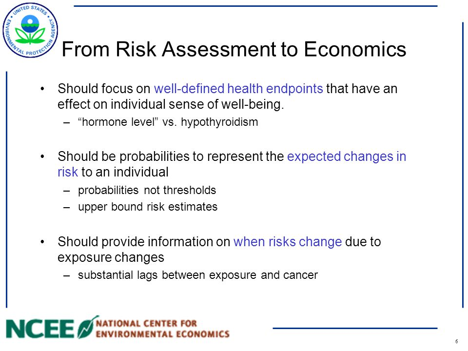 7 Health Science Inputs and Economic Valuation Epidemiological data are preferred for valuation in policy analysis –observed health effects in humans –incorporates behavioral responses Results from animal studies may be used –Cancer dose-response: risk estimates are still usable although their applicability can be a concerns (e.g, upper-bound estimates) –Non-cancer risk assessment: Reference doses and other measures that don't estimate probabilities cannot be utilized in benefits analysis