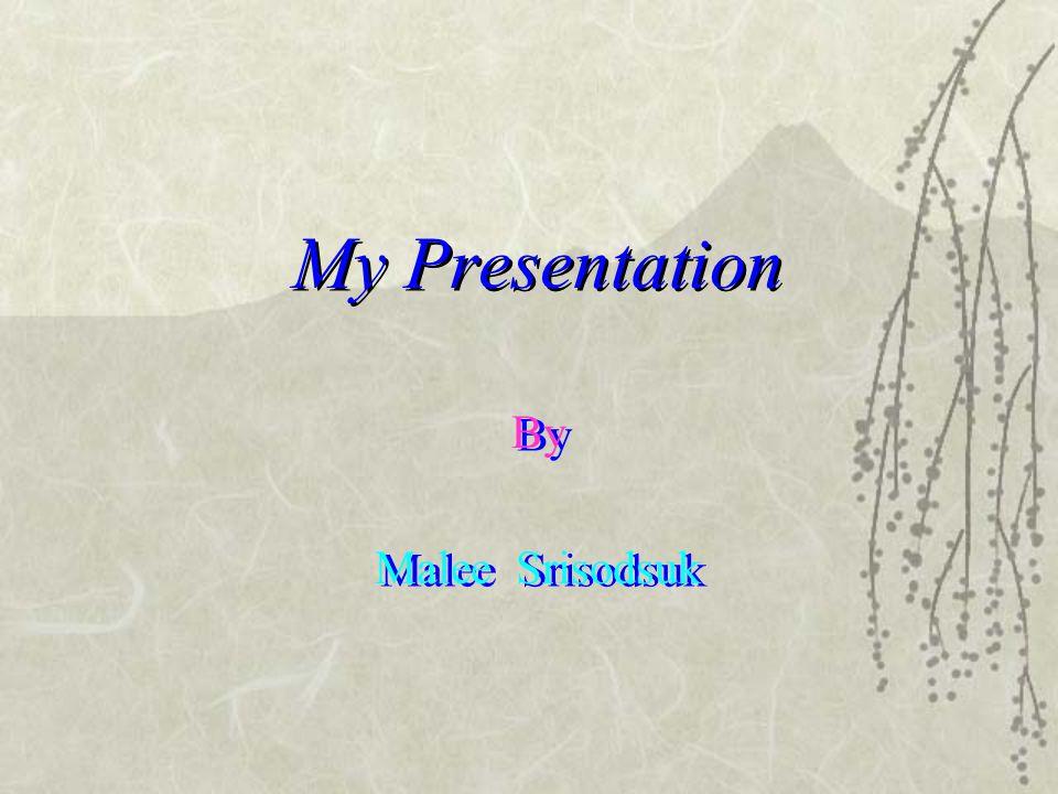By Malee Srisodsuk By Malee Srisodsuk My Presentation