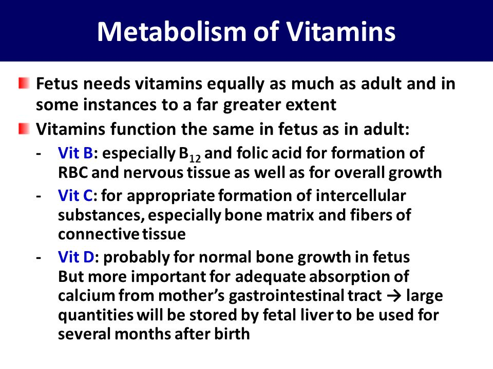 …..Metabolism of Vitamins -Vit E: necessary for normal development of early embryo although the mechanisms are not clear In its absence in laboratory animals: spontaneous abortion usually occurs at an early age -Vit K: for formation of Factor VII, pro-thrombin, and several other blood coagulation factors When vit K is insufficient in mother: Factor VII and pro- thrombin become deficient in fetus as well as in mother Because most vit K is formed by bacterial action in colon, neonate has no adequate source of vit K → prenatal storage in fetal liver derived from mother is helpful in preventing hemorrhage, particularly when head is traumatized by squeezing through birth canal