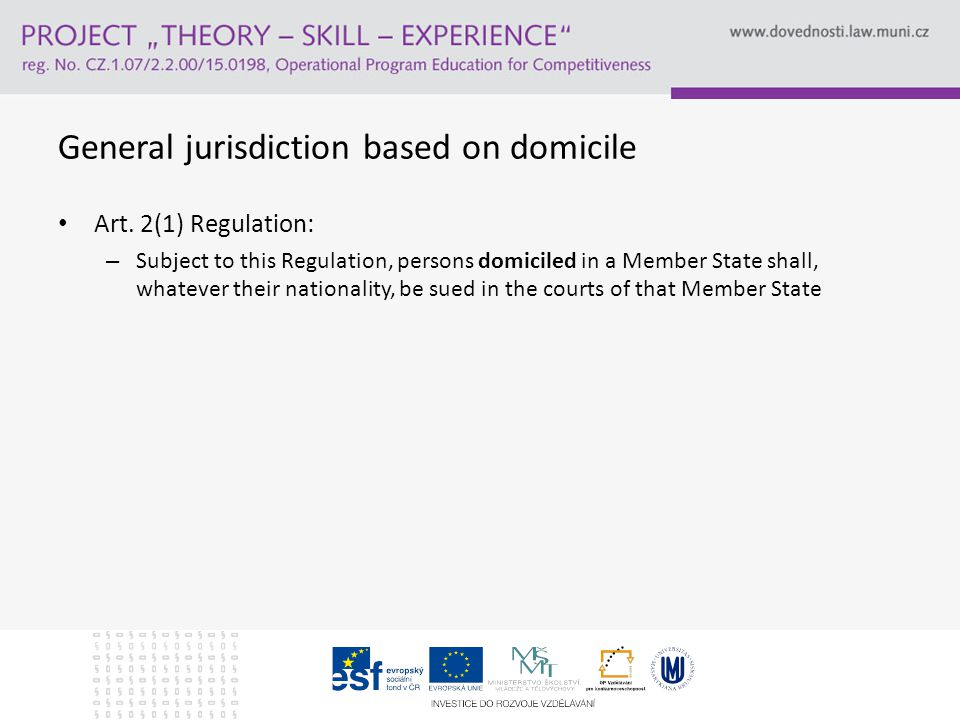 The rationale for domicile as general jurisdictional rule Actor sequitur forum rei → Natural forum Predictability and legal certainty Jurisdictional rules which depart from this gen eral rule can only be used in the specific cases as expressly provided for in the Regulation Brussels I (Group Josi)