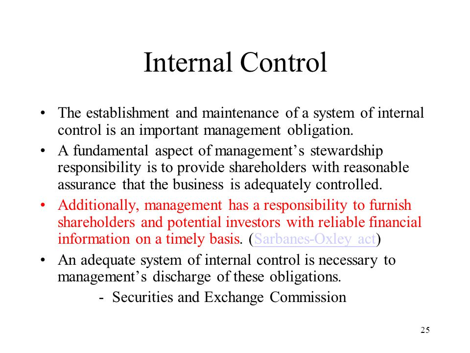 26 Internal Control in Concept Internal control system comprises policies, practices, and procedures employed by the organization to achieve four broad objectives: –To safeguard assets of the firm.