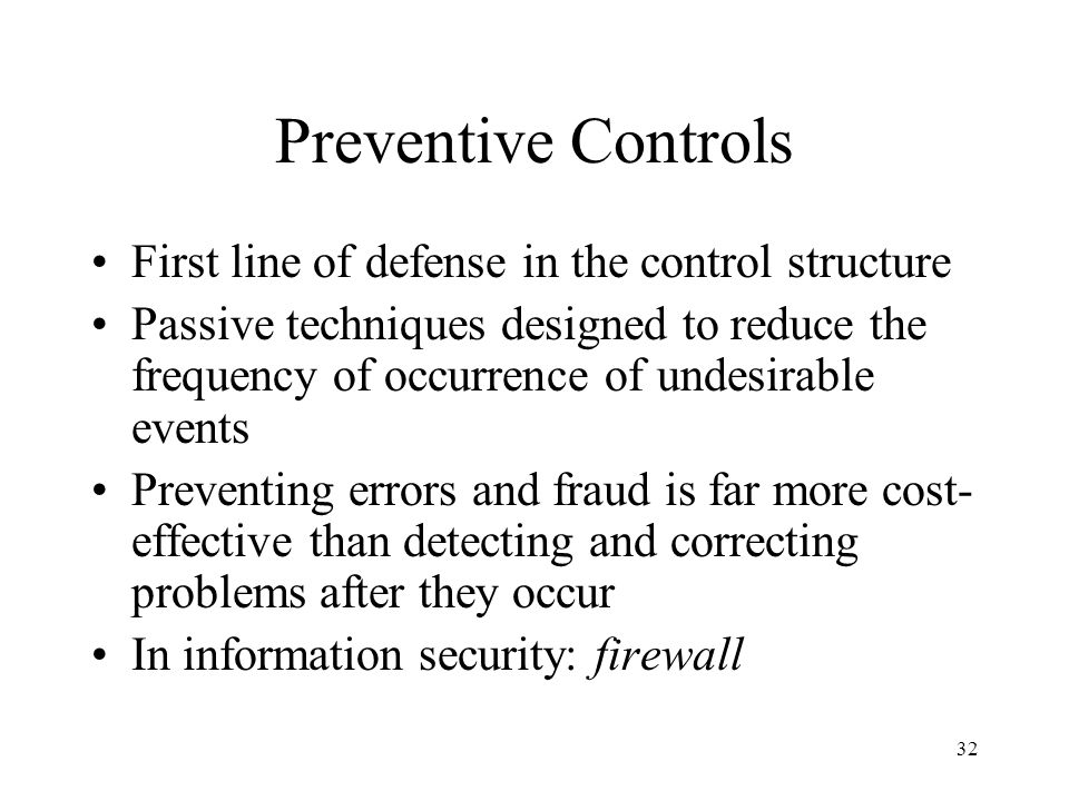33 Preventive Controls For example, a well-designed data entry screen is an example of a preventive control Not all problems can be anticipated and prevented.
