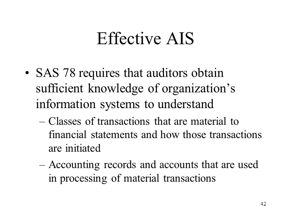 43 Effective AIS SAS 78 requires that auditors obtain sufficient knowledge of organization's information systems to understand –Transaction processing steps involved from initiation of economic event to its inclusion in financial statements –Financial reporting process used to prepare financial statements, disclosures, and accounting estimates