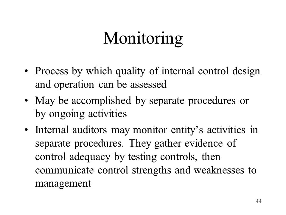 45 Monitoring Ongoing monitoring may be achieved by integrating special computer modules into information system that capture key data and/or permit tests of control to be conducted as part of routine operations Such embedded audit modules (EAMs) allow management and auditors to maintain constant surveillance over functioning of internal controls