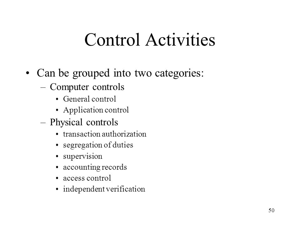 51 Physical Controls Relates primarily to traditional accounting systems that employ manual procedures Six traditional categories of physical control activities: transaction authorization, segregation of duties, supervision, accounting records, access control, and independent verification