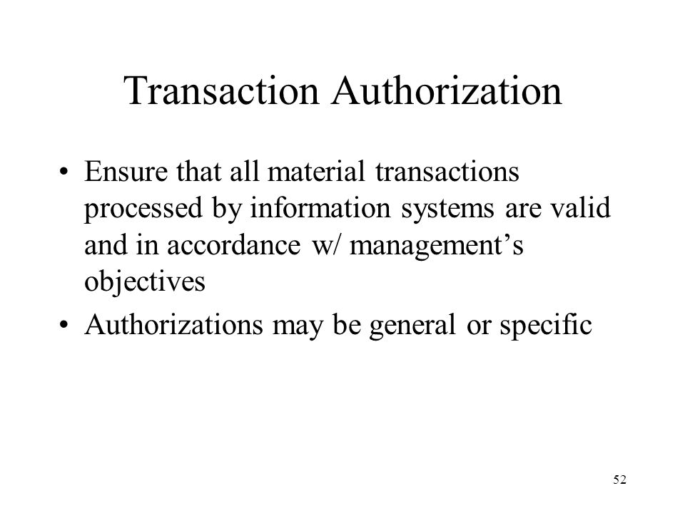 53 General Authorization Granted to operations personnel to perform day-to-day operations Example is procedure to authorize purchase of inventories from designated vendor only when inventory levels fall to their predetermined reorder points.