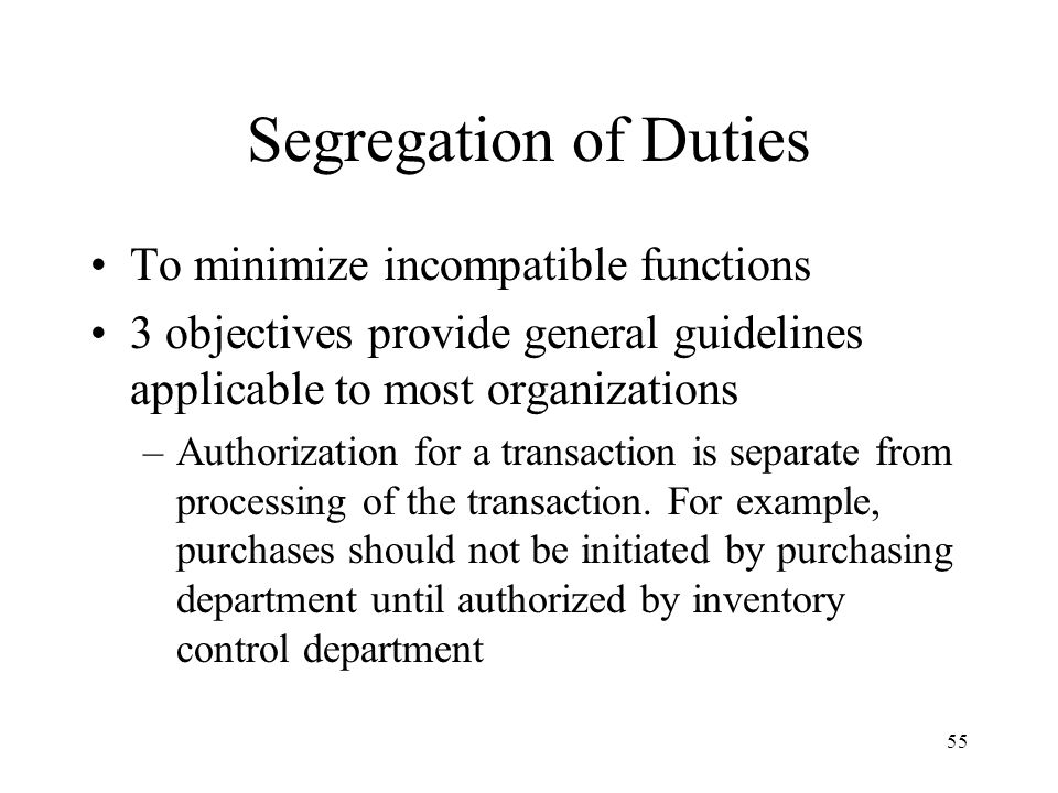 56 Segregation of Duties 3 objectives provide general guidelines applicable to most organizations –Responsibility for custody of assets should be separate from recordkeeping responsibility.
