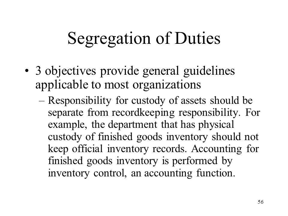 57 Segregation of Duties 3 objectives provide general guidelines applicable to most organizations –Organization should be structured so that a successful fraud requires collusion between two or more individuals with incompatible responsibilities.
